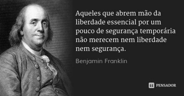 """Aquele que abrem mão da liberdade essencial por um pouco de segurança temporária não merecem nem liberdade nem segurança"""""""